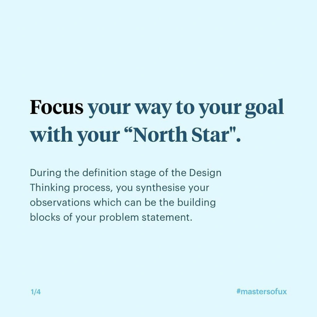 """Focus your way to your goal with your """"North Star""""  During the definition stage of the Design Thinking process, you synthesise your observations which can be the building blocks of your problem statement."""