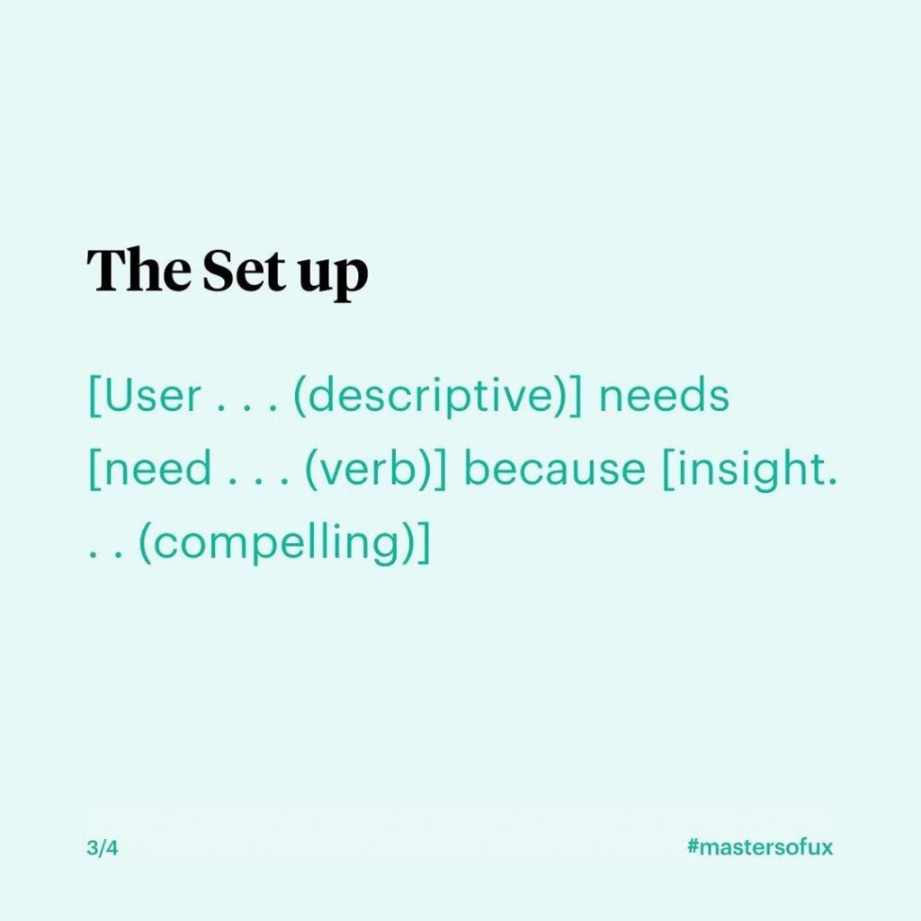 The Set up  [User...(descriptive)] needs [need...(verb)] because [insight...compelling)]
