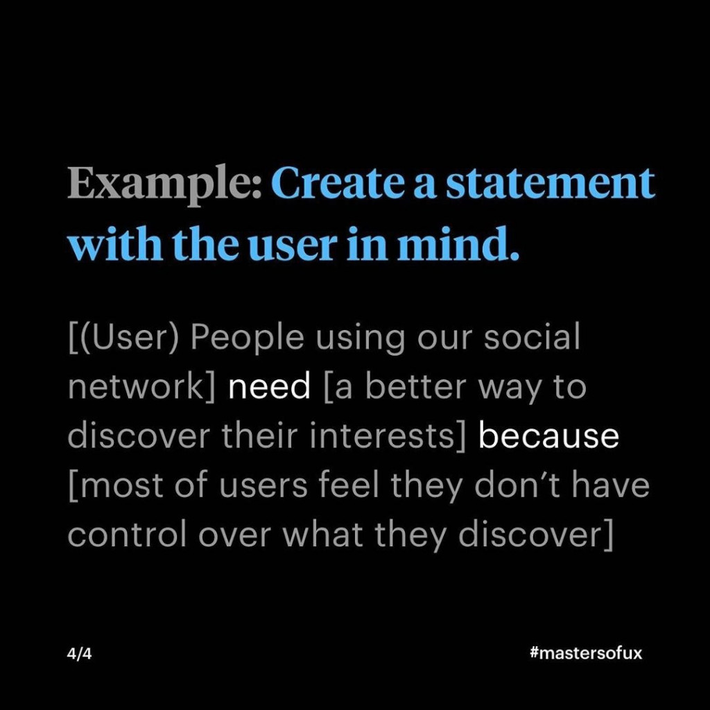 Example: Create a statement with the user in mind  [(User) People using our social network} need [a better way to discover their interests] because [most of users feel they don't have control over what they discover]