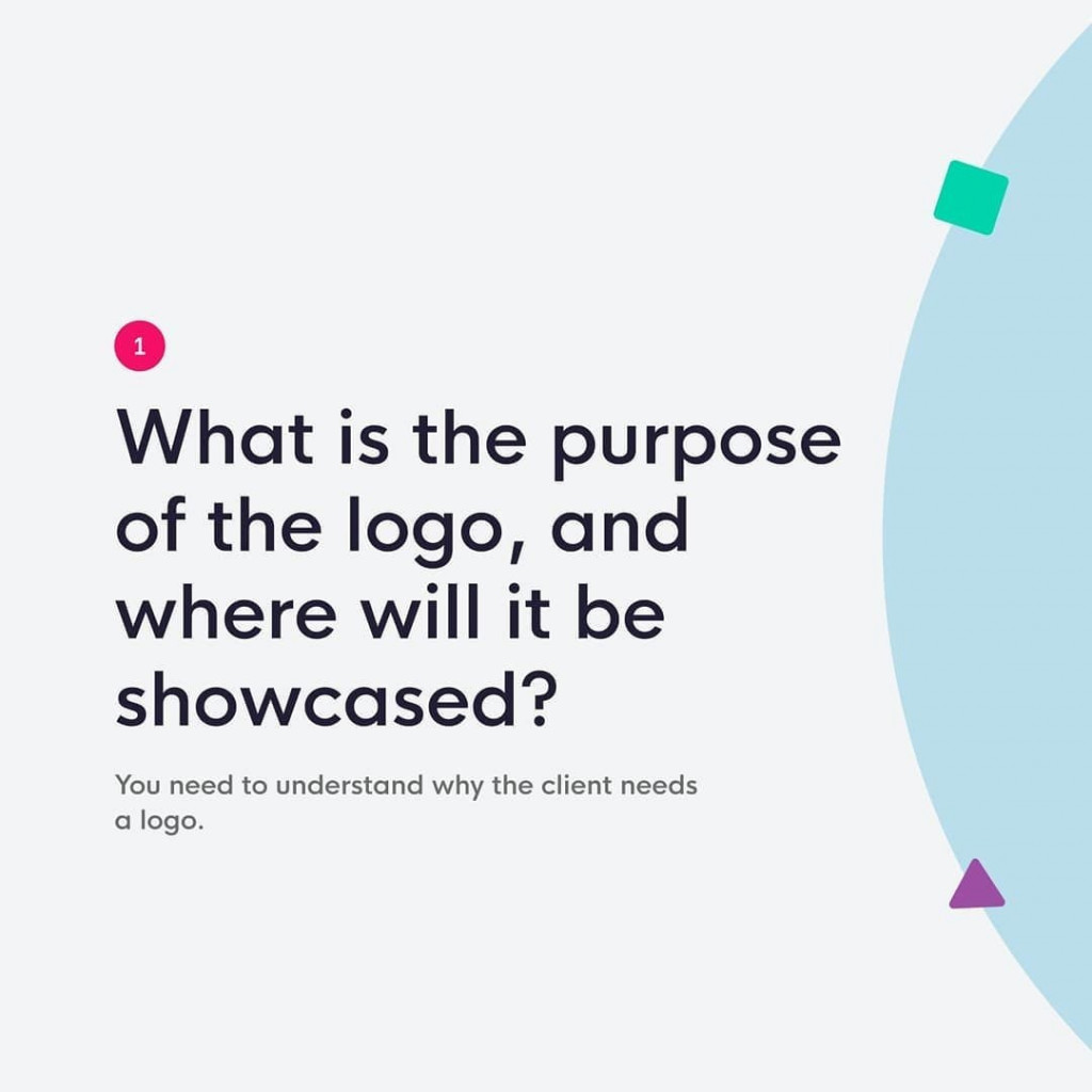 1. What is the purpose of the logo, and where will it be showcased?  You need to understand why the client needs a logo.