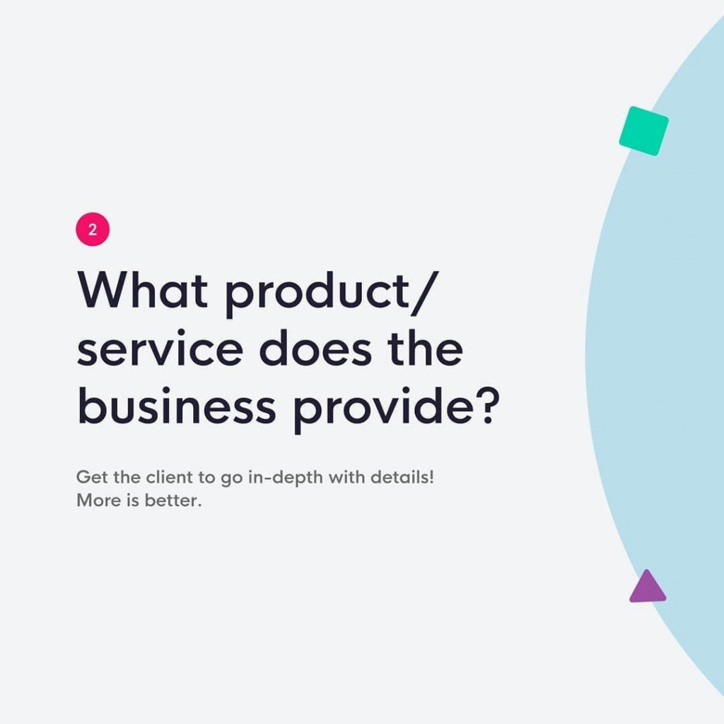 2. What product/service does the business provide?  Get the client to go in-depth with details! More is better.