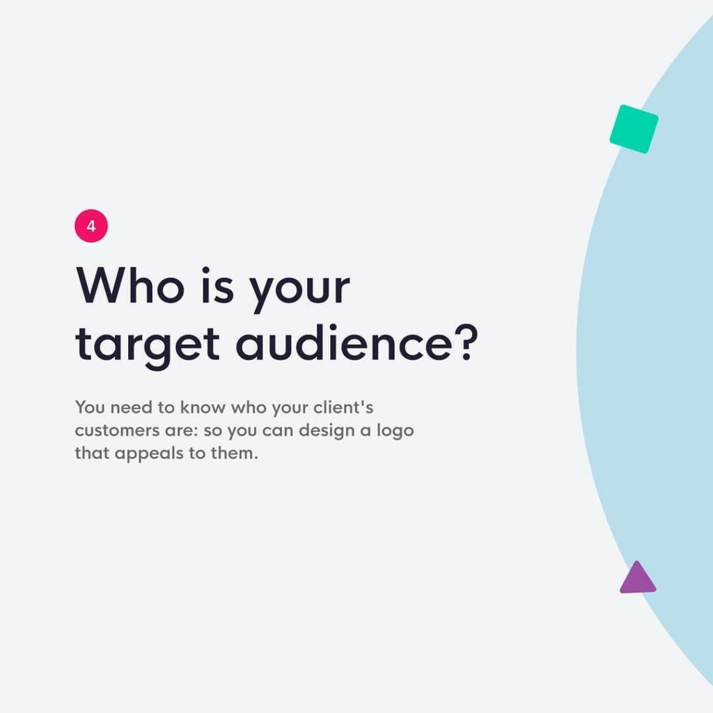 4. Who is your target audience?  You need to know who your client's customers are: so you can design a logo that appeals to them.