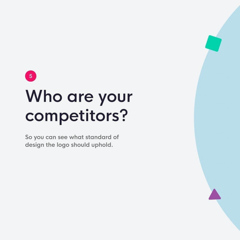 5. Who are your competitors?  So you can see what standard of design the logo should uphold.