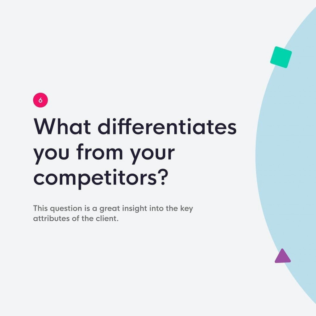 6. What differentiates you from your competitors?  This question is a great insight into the key attributes of the client.