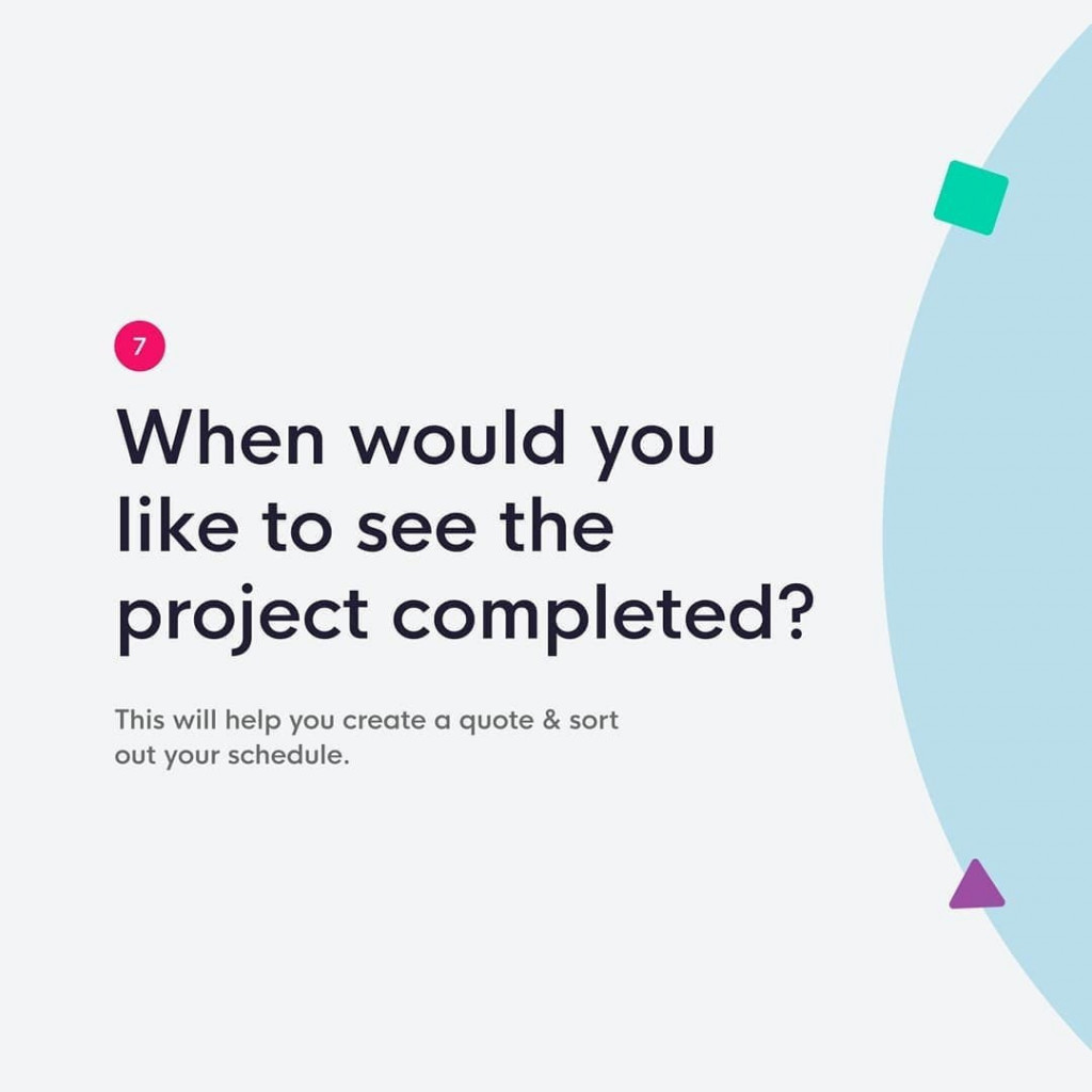 7. When would you like to see the project completed?  This will help you create a quote&sort out your schedule.