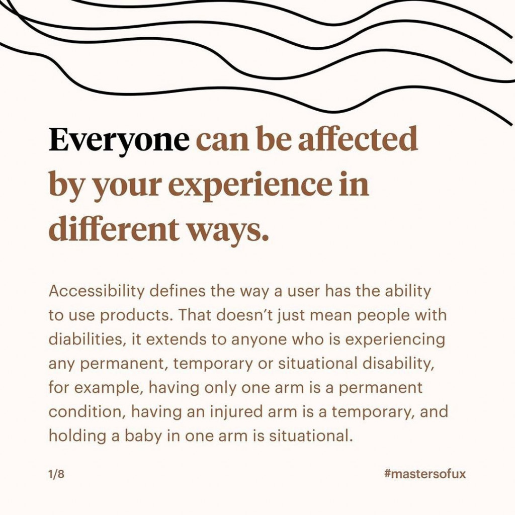 Everyone can be affected by your experience in different ways.  Accessibility defines the way a user the ability to use products. That doesn't just mean people with disabilities, it extends to anyone who is experiencing any permanent, temporary or situational disability, for example, having only one arm is a permanent condition, having an injured arm is a temporary, and holding a baby in one arm is situational.