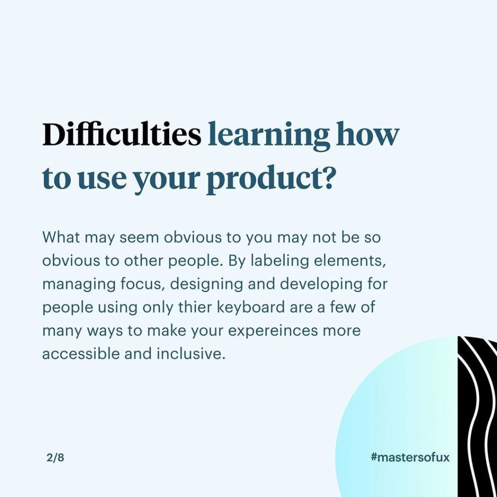 Difficulties learning how to use your product?  What may seem obvious to you may not be so obvious to other people. By labeling elements, managing focus, designing and developing for people using only their keyboard are a few of many ways to make your experiences more accessible and inclusive.
