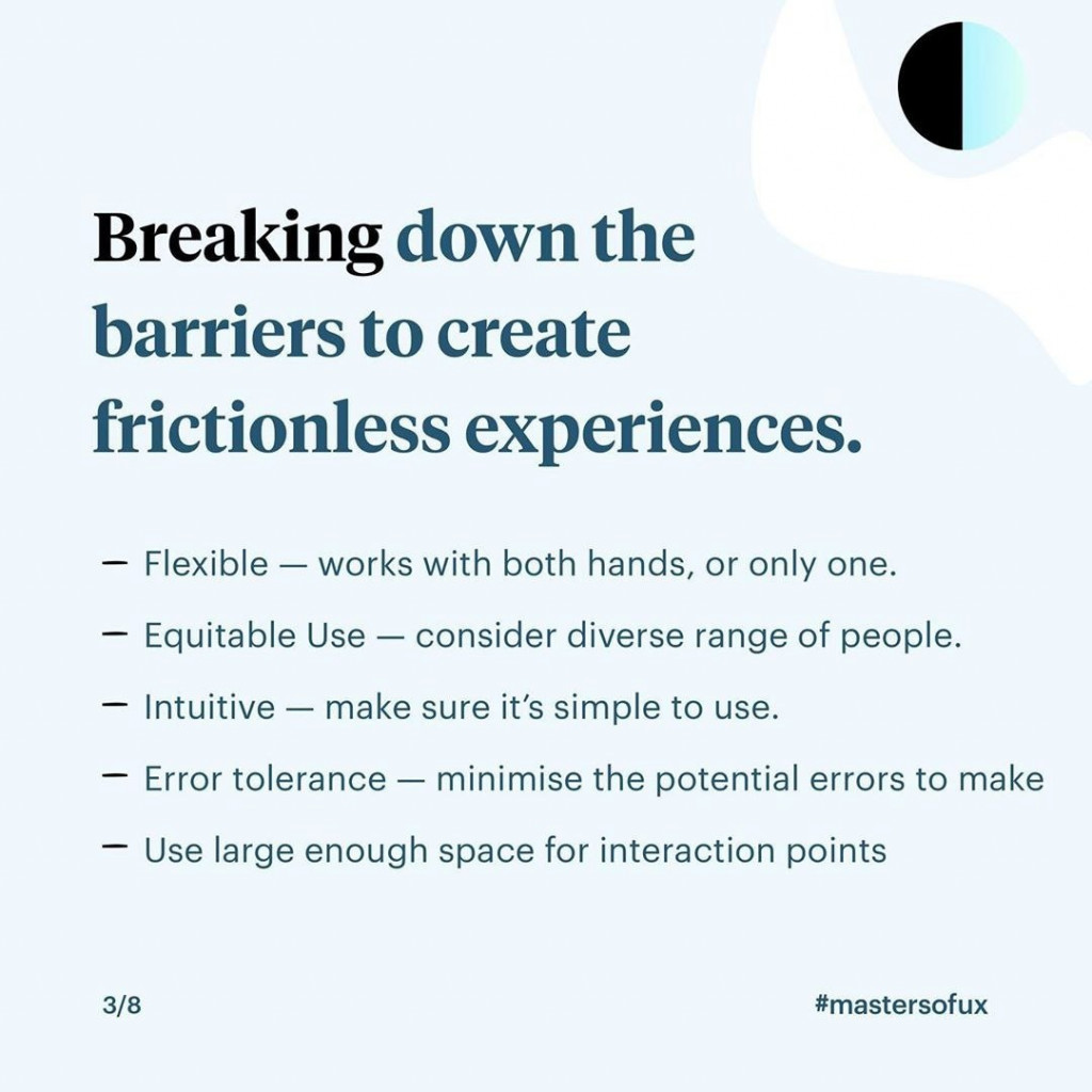 Breaking down the barriers to create frictionless experiences.  - Flexible – works with both hands, or only one. - Equitable Use – consider diverse range of people. - Intuitive – make sure it's simple to use. - Error tolerance – minimise the potential errors to make. - Use large enough space for interaction points.