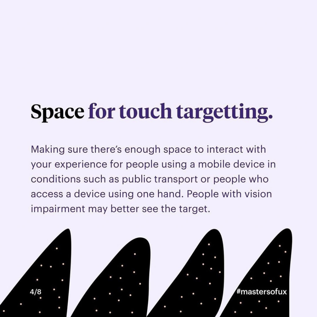 Space for touch targetting.  Making sure there's enough space to interact with your experience for people using a mobile device who access a device using one hand. People with vision impairment may better see the target.