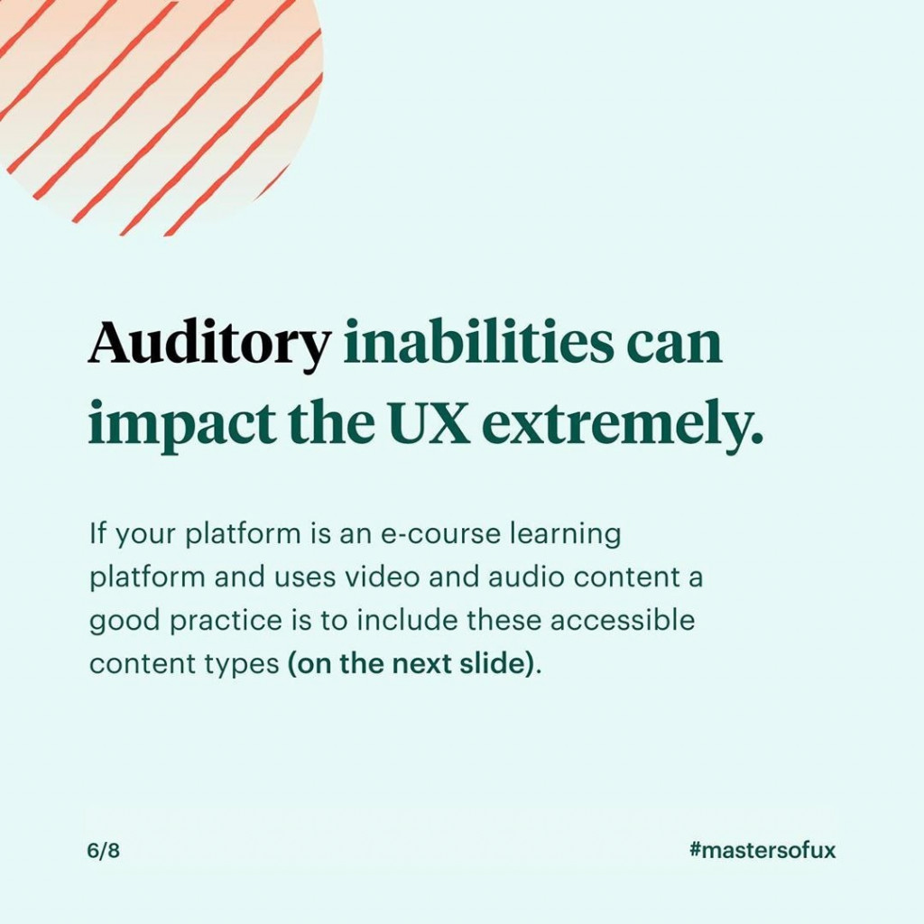Auditory inabilities can impact the UX extremely.  If your platform is an e-course learning platform and uses video and audio content a good practice is to include these accessible content types.
