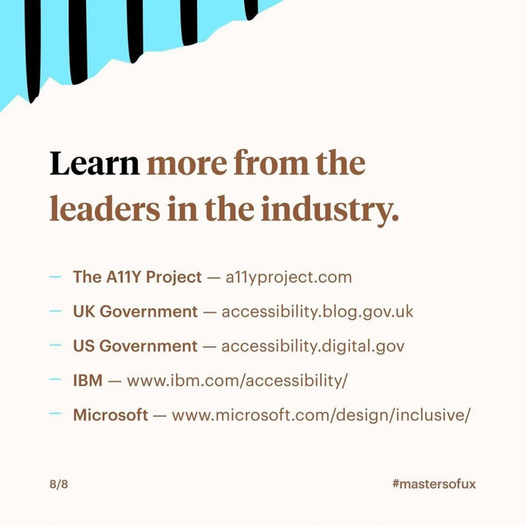 Learn more from the leaders in the industry.  - The A11Y Project: a11yproject.com - UK Government: accessibility.blog.gov.uk - Us Government: accessibility.digital.gov - IBM: ibm.com/accessibility/ - Microsoft: microsoft.com/design/inclusive/