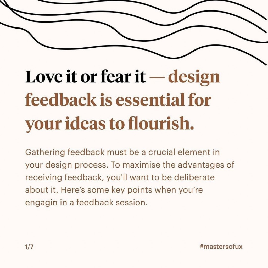 Love it or fear it - design feedback is essential for your ideas to flourish  Gathering feedback must be a crucial element in your design process. To maximise the advantages of receiving feedback, you'll want to be deliberate about it. Here's some key points when you're engaging in a feedback session.