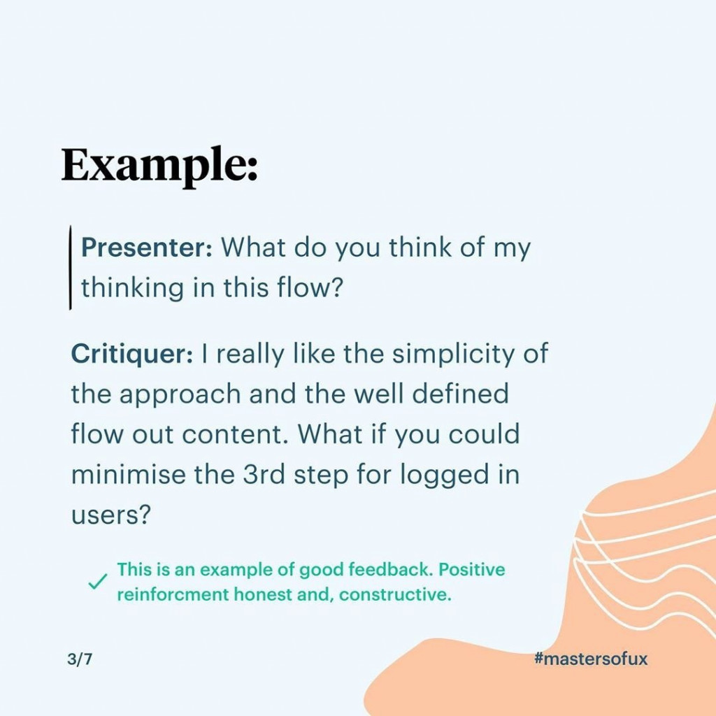 Example:  Presenter: What do you think of my thinking in this flow?  Critiquer: I really like the simplicity of the approach and the well defined flow out content. What if you could minimise the 3rd step for logged in users?  This is an example of good feedback. Positive reinforcment honest and, constructive.