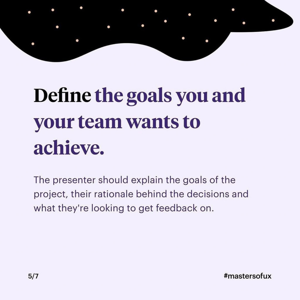 Define the goals you and your team wants to achieve  The presenter should explain the goals of the project, their rationale behind the decisions and what they're looking to get feedback on.