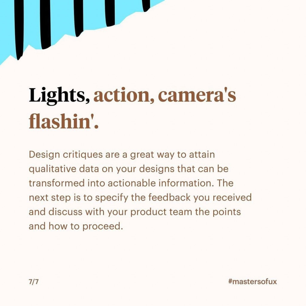 Lights, action, camera's flashin'  Design critiques are a great way to attain qualitative data on your designs that can be transformed into actionable information. The next step is to specify the feedback you received and discuss with your product team the points and how to proceed.