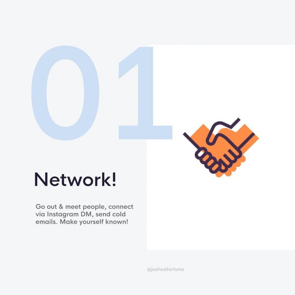 1. Network!  Go out & meet people, connect via Instagram DM, send cold emails. Make yourself known!