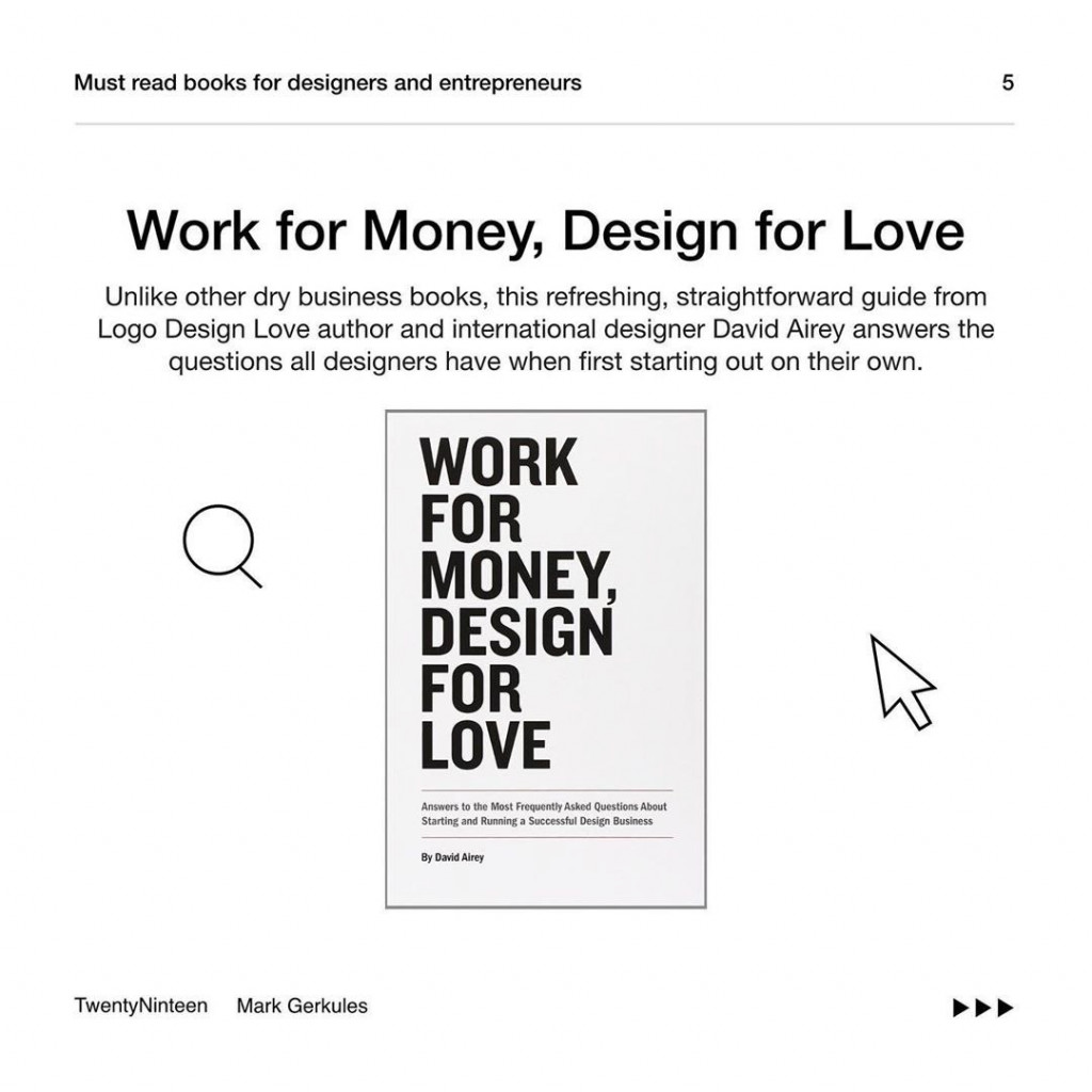 Work for Money, Design for Love  Unlike other dry business books, this refreshing, straightforward guide from Logo Design Love author and international designer David Airey answers the questions all designers have when first starting out on their own.