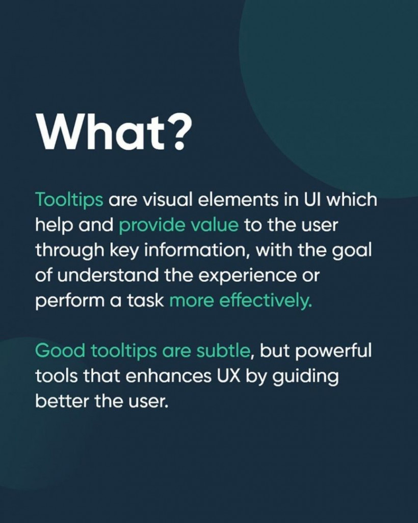 What?  Tooltips are visual elements in UI which help and provide value to the user through key information, with the goal of understand the experience or perform a task more effectively.  Good tooltips are subtle, but powerful tools that enhances UX by guiding better the user.