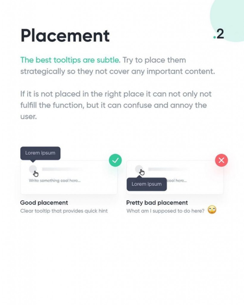 2. Placement  The best tooltips are subtle. Try to place the, strategically so they not cover any important content.  If it is not placed in the right place it can not only not fulfill the function, but it can confuse and annoy the user.