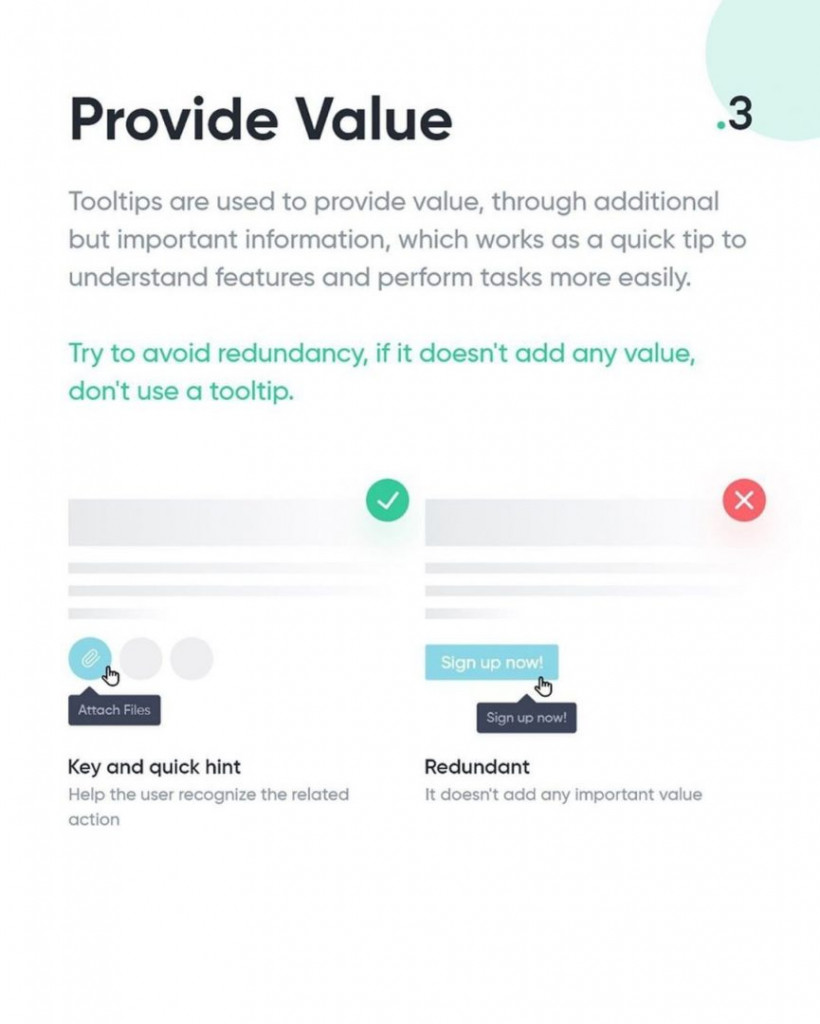 3. Provide Value  Tooltips are used to provide value, through additional but important information, which works as a quick tip to understand features and perform tasks more easily.  Try to avoid redundancy, if it doesn't add any value, don't use a tooltip.