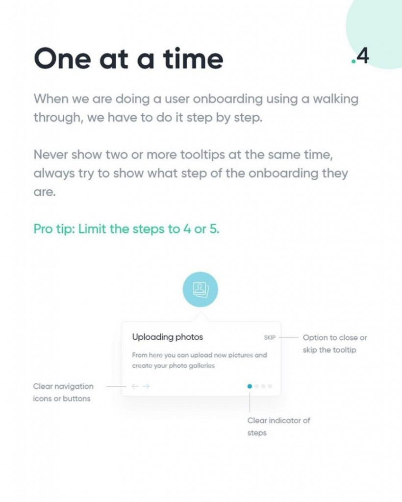 4. One at a time  When we are doing a user onboarding using a walking through, we have to do it step by step.  Never show two or more tooltips at the same time, always try to show what step of the onboarding they are.  Pro tip: Limit the steps to 4 or 5.