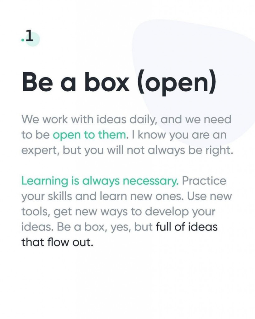 1. Be a box (open)  We work with ideas daily, and we need to be open to them. I know you are an expert, but you will not always be right.  Learning is always necessary. Practice your skills and learn new ones. Use new tools, get new ways to develop your ideas. Be a box, yes, but full of ideas that flow out.