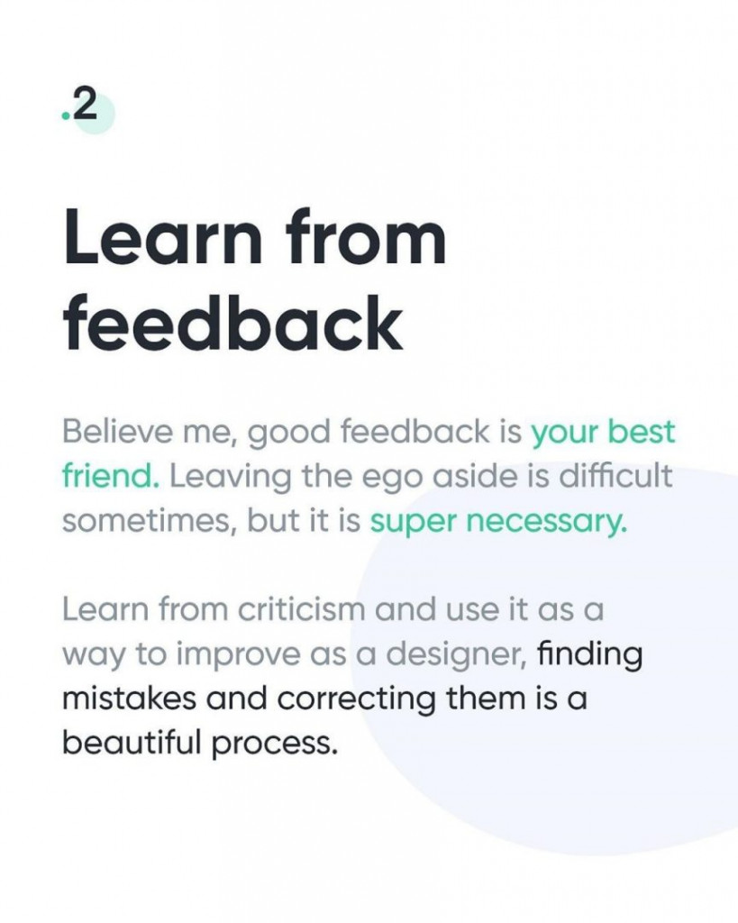 2. Learn from feedback  Believe me, good feedback is your best friend. Leaving the ego aside is difficult sometimes, but it is super necessary.  Learn from criticism and use it as a way to improve as a designer, finding mistakes and correcting them is a beautiful process.