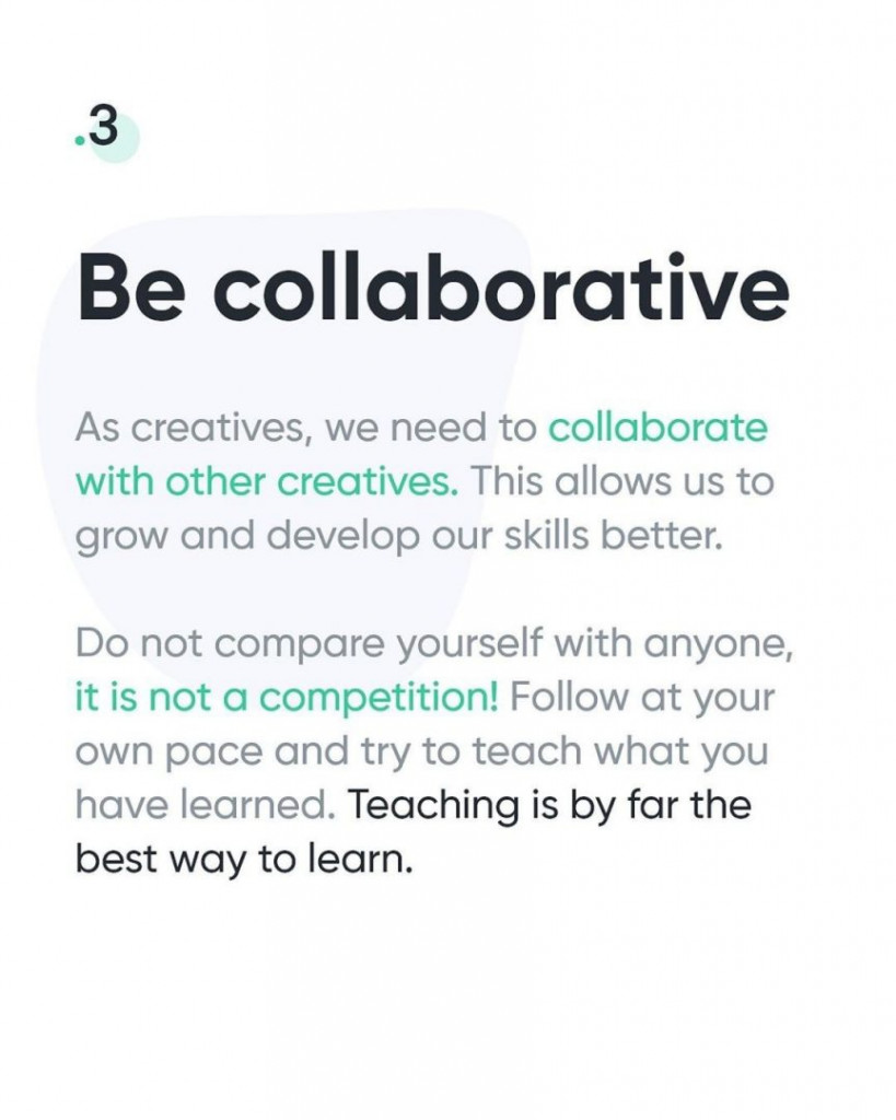 3. Be collaborative  As creatives, we need to collaborate with other creatives. This allows us to grow and develop our skills better.  Do not compare yourself with anyone, it is not a competition! Follow at your own pace and try to teach what you have learned. Teaching is by far the best way to learn.