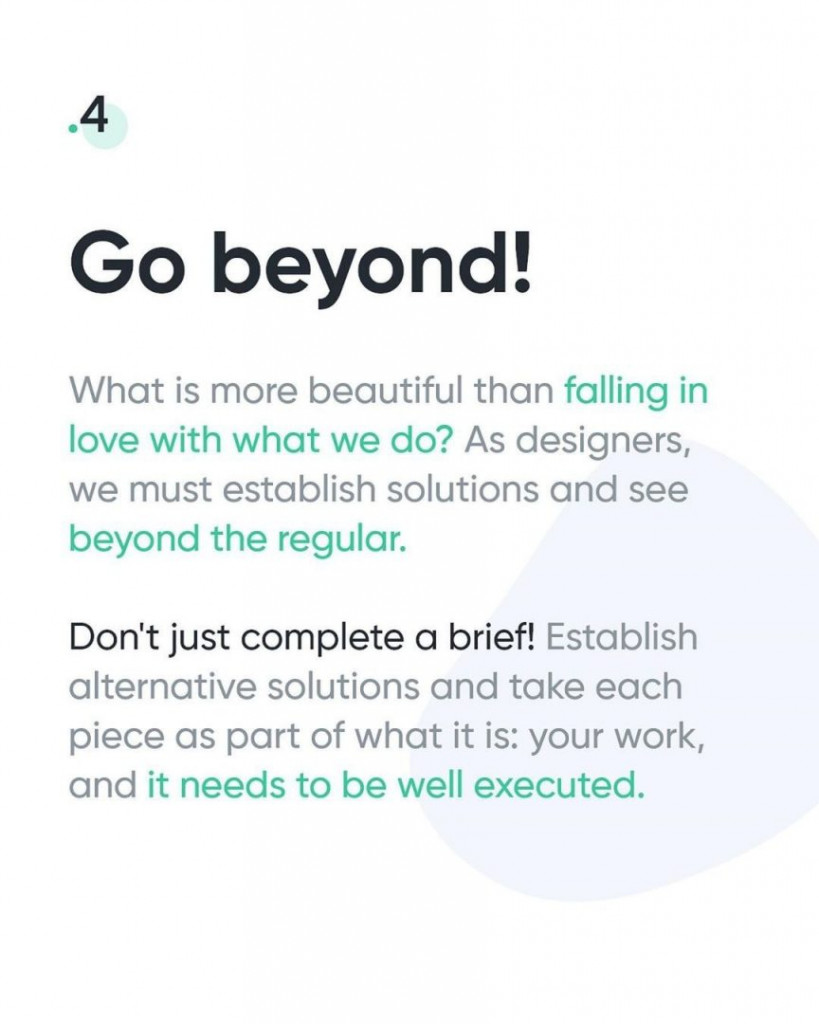 4. Go beyond!  What is more beautiful than falling in love with what we do? As designers, we must establish solutions and see beyond the regular. Don't just complete a brief! Establish alternative solutions and take each piece as part of what it is: your work, and it needs to be well executed.