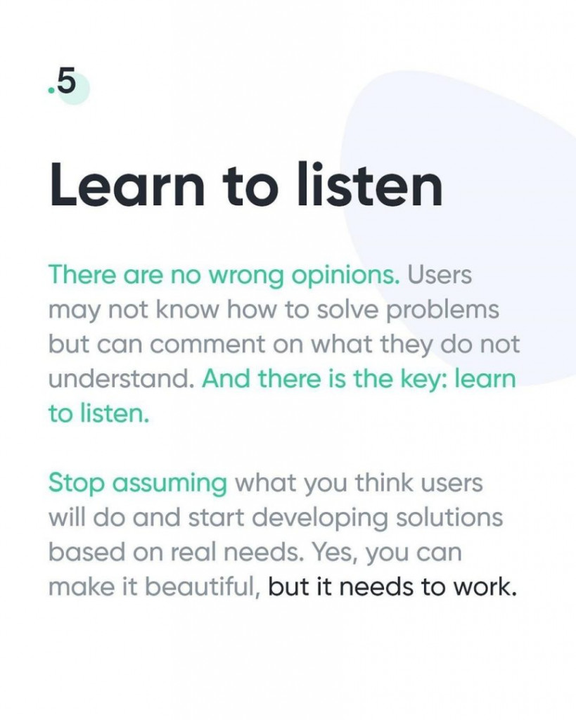 5. Learn to listen  There are no wrong opinions. Users may not know how to solve problems but can comment on what they do not understand. And there is the key: learn to listen.  Stop assuming what you think users will do and start developing solutions based on real needs. Yes, you can make it beautiful, but it needs to work.