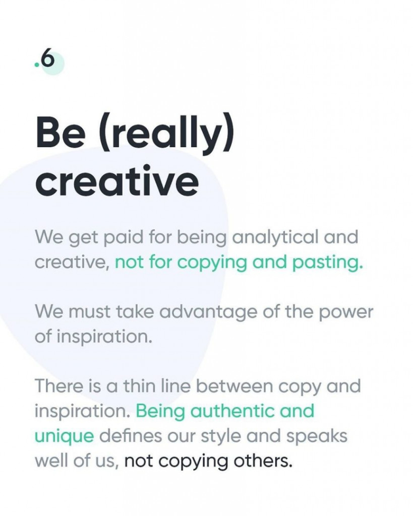6. Be (really) creative  We get paid for being analytical and creative, not for copying and pasting. We must take advantage of the power of inspiration. There is a thin line between copy and inspiration. Being authentic and unique defines our style and speaks well of us, not copying others.