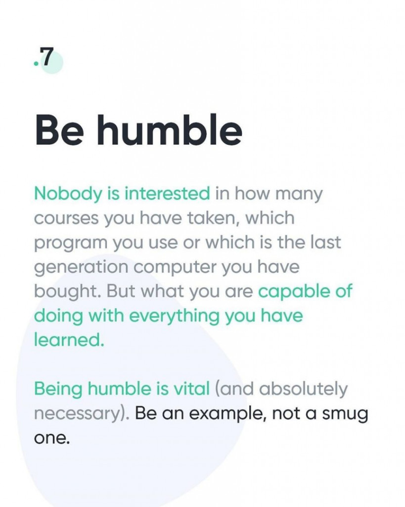7. Be humble  Nobody is interested in how many courses you have taken, which program you use or which is the last generation computer you have bought. But what you are capable of doing with everything you have learned.  Being humble is vital (and absolutely necessary). Be an example, not a smug one.