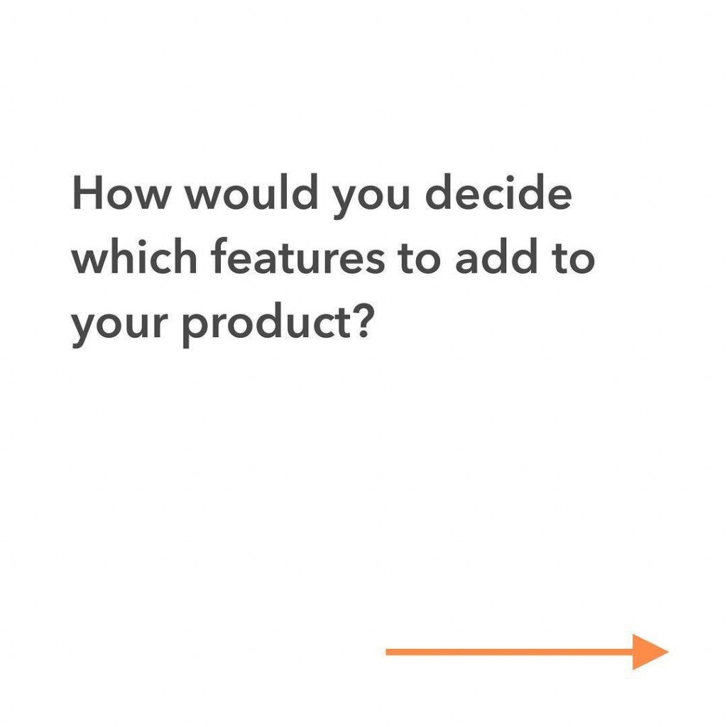 How would you decide which features to add to your product?