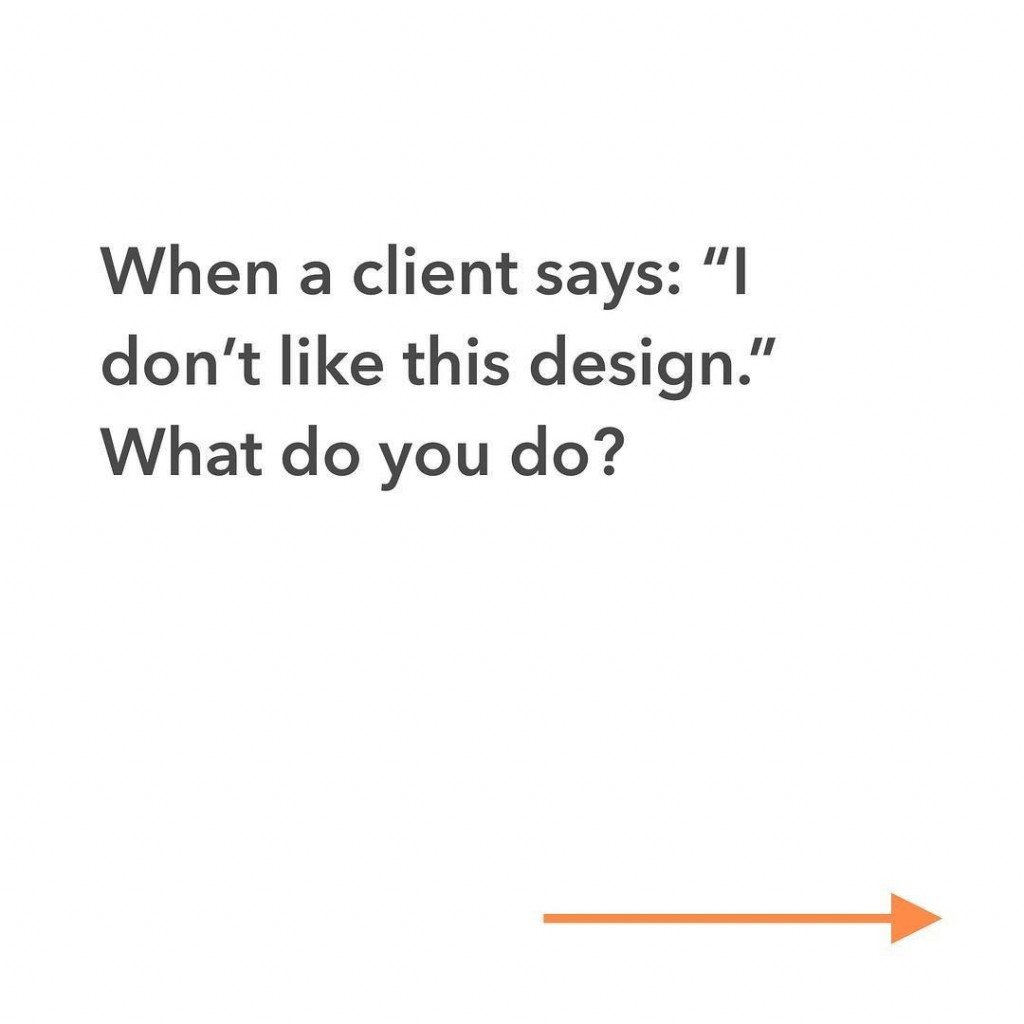 "When a client says: ""I don't like this design"". What do you do?"