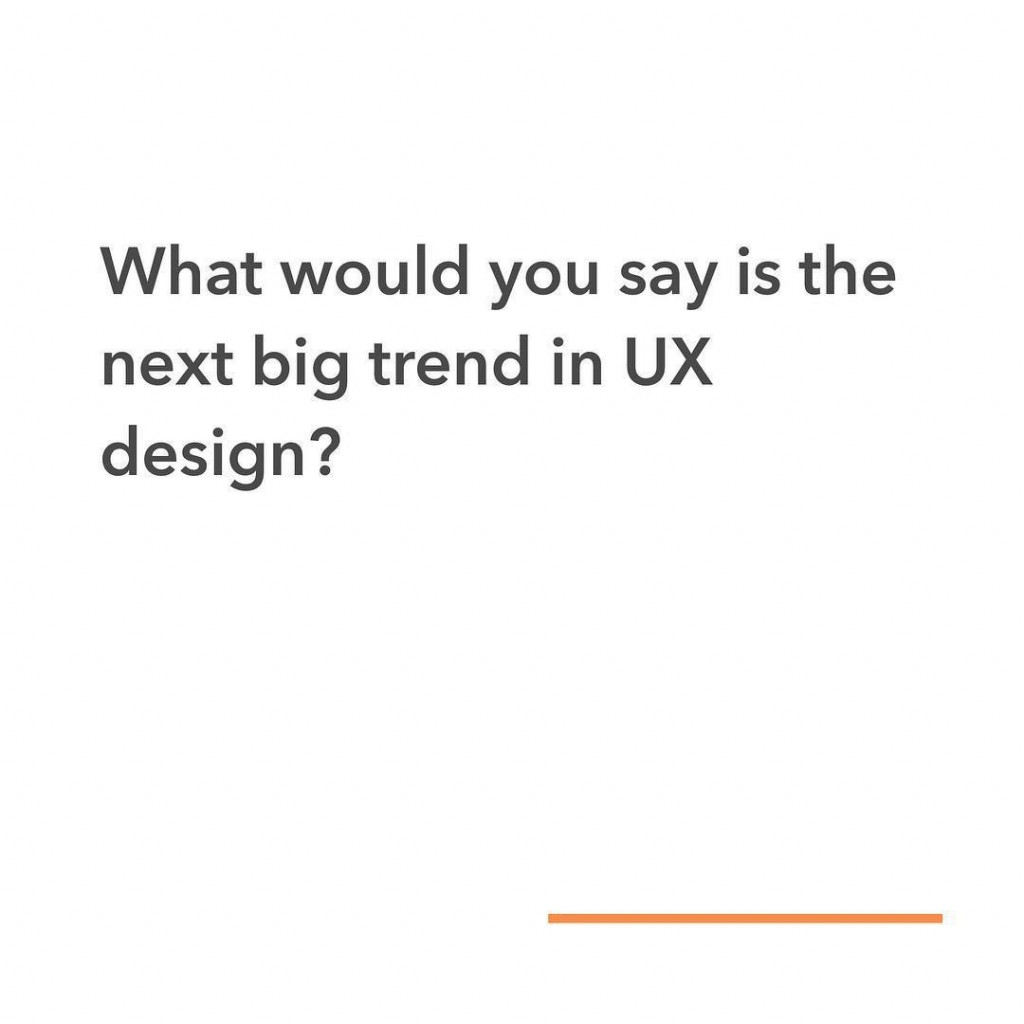 What would you say is the next big trend in UX design?