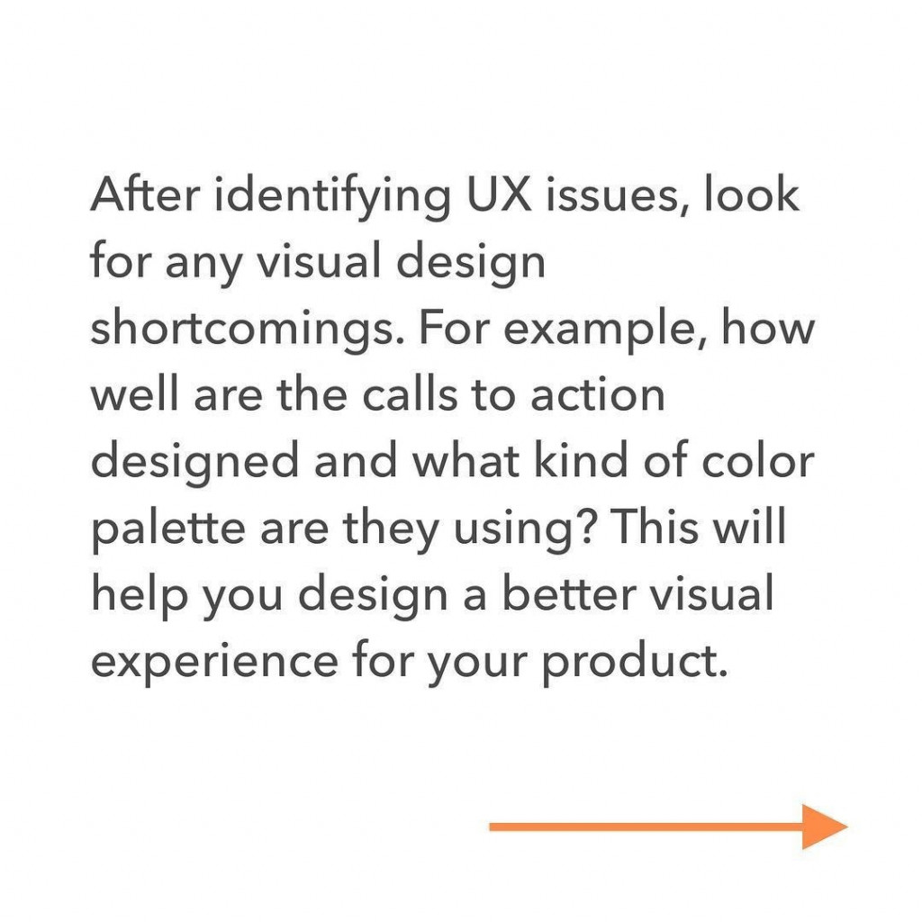 After identifying UX issues, look for any visual design shortcomings. For example, how well are the calls to action designed and what kind of color palette are they using? This will help you design a better visual experience for your product.