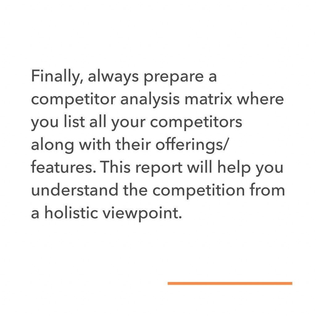 Finally, always prepare a competitor analysis matrix where you list all your competitors along with their offerings/features. This report will help you understand the competition from a holistic viewpoint.