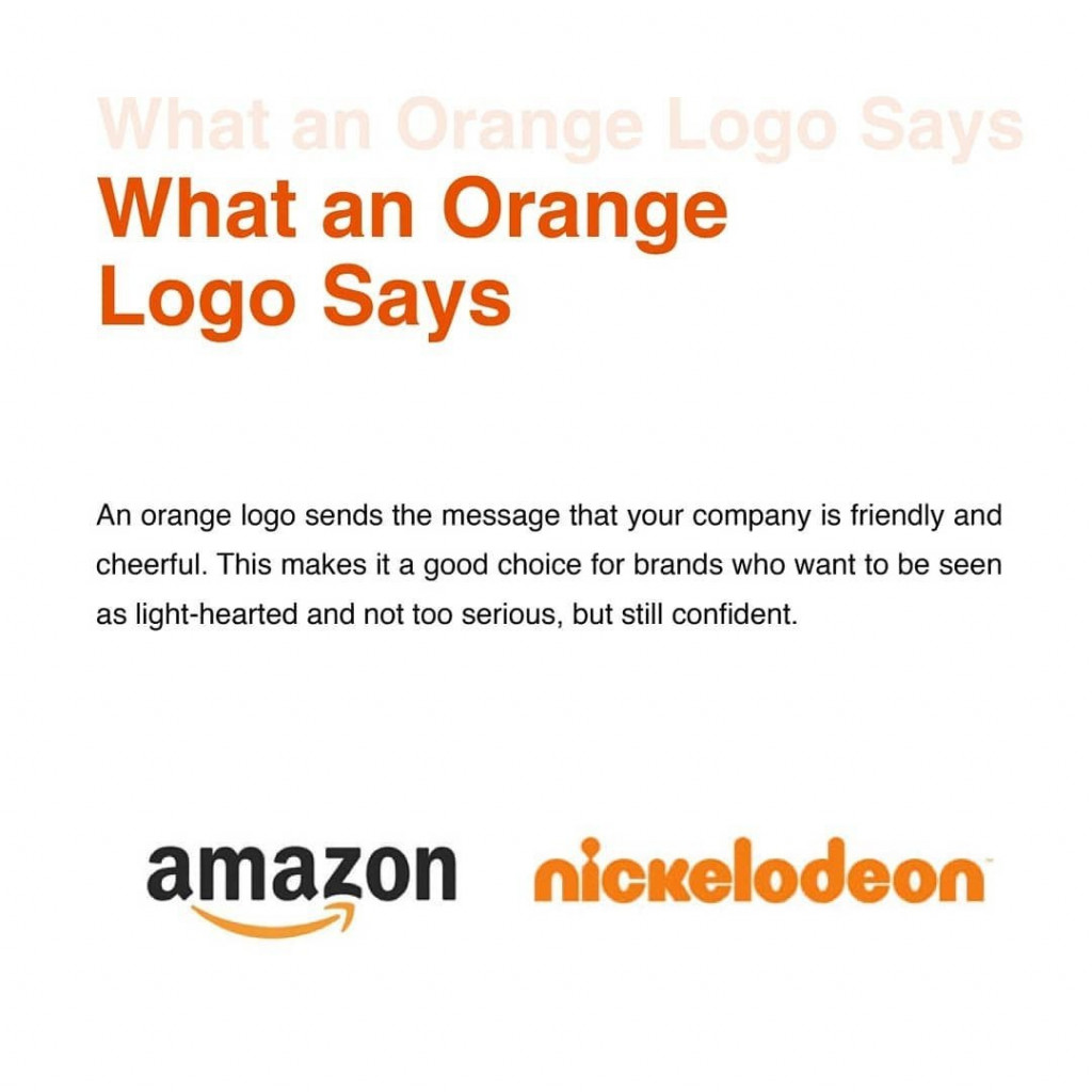 What an Orange Logo Says  An orange logo sends the message that your company is friendly and cheerful. This makes it a good choice for brands who want to be seen as light-hearted and not too serious, but still confident.