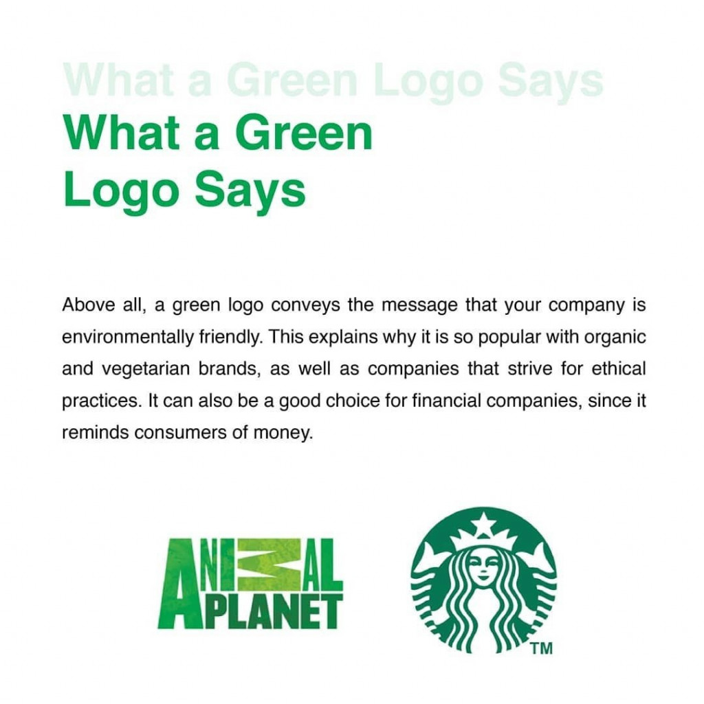 What a Green Logo Says  Above all, a green logo conveys the message that your company is environmentally friendly. this explains why it is so popular with organic and vegetarian brands, as well as companies that strive for ethical practices. It can also be a good choice for financial companies, since it reminds consumers of money.
