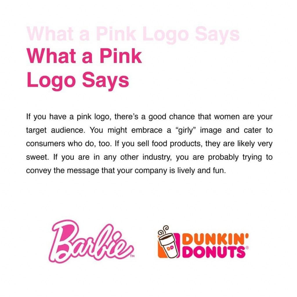 "What a Pink Logo Says  If you have a pink logo, there's a good chance that women are your target audience. You might  embrace a ""girly"" image and cater to consumers who do, too. If you sell food products, they are likely very sweet. If you are in any other industry, you are probably trying to convey the message that your company is lively and fun."