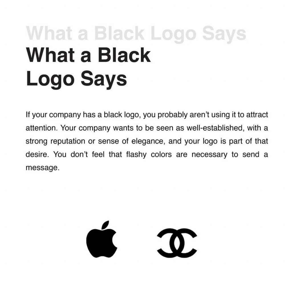 What a Black Logo Says  If your company ha a black logo, you probably aren't using it to attract attention. Your company wants to be seen as well-established, with a strong reputation or sense of elegance, and your logo is part of that desire. You don't feel that flashy colors are necessary to send a message.