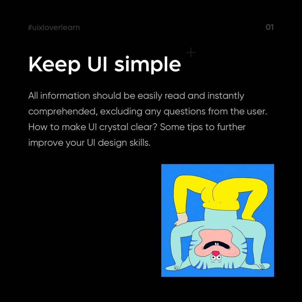 Keep UI simple.  All information should be easily read and instantly comprehended, excluding any questions from the user. How to make UI crystal clear? Some tips to further improve your UI design skills.