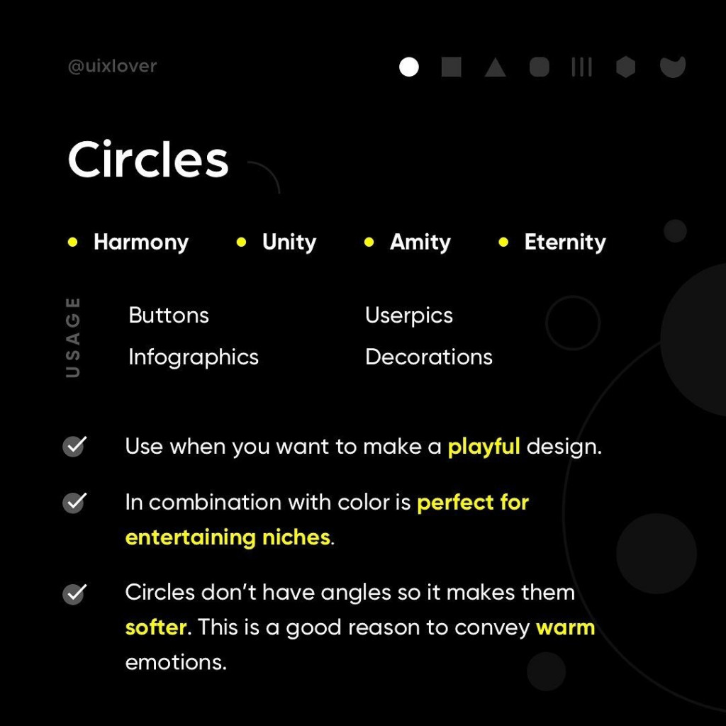 Circles  - Use when you want to make a playful design. - In combination with color is perfect for entertaining niches. - Circles don't have angles so it makes them softer. This is a good reason to convey warm emotions.