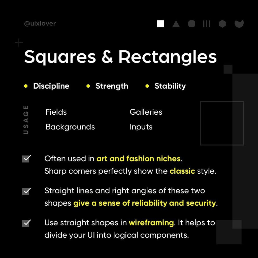 Squares & Rectangles  - Often used in art and fashion niches. Sharp corners perfectly show the classic style. - Straight lines and right angles of these two shapes give a sense of reliability and security. - Use straight shapes in wireframing. It helps to divide your UI into logical components.