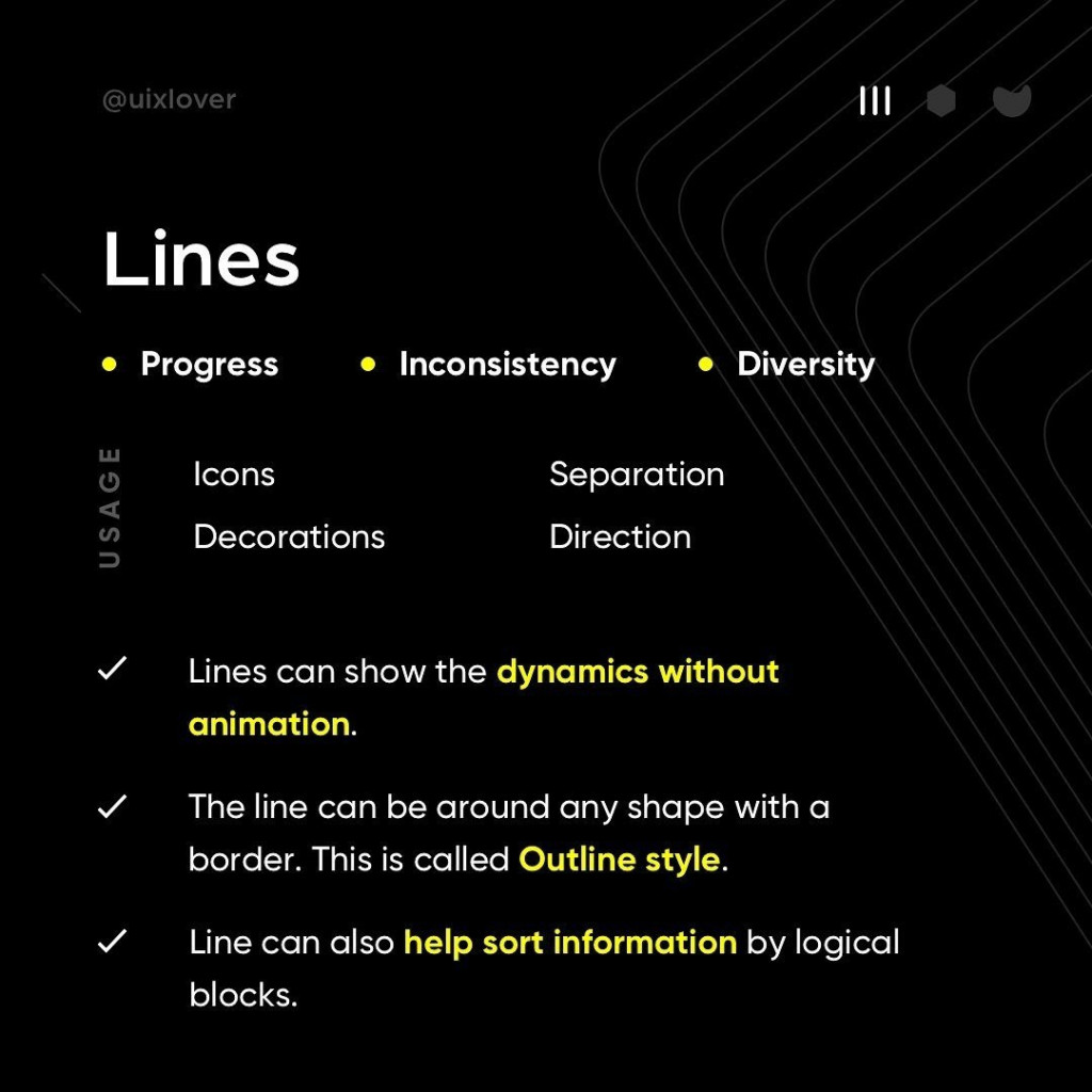 Lines  - Lines can show the dynamics without animation. - The line can be around any shape with a border. This is called Outline style. - Line can also help sort information by logical blocks.