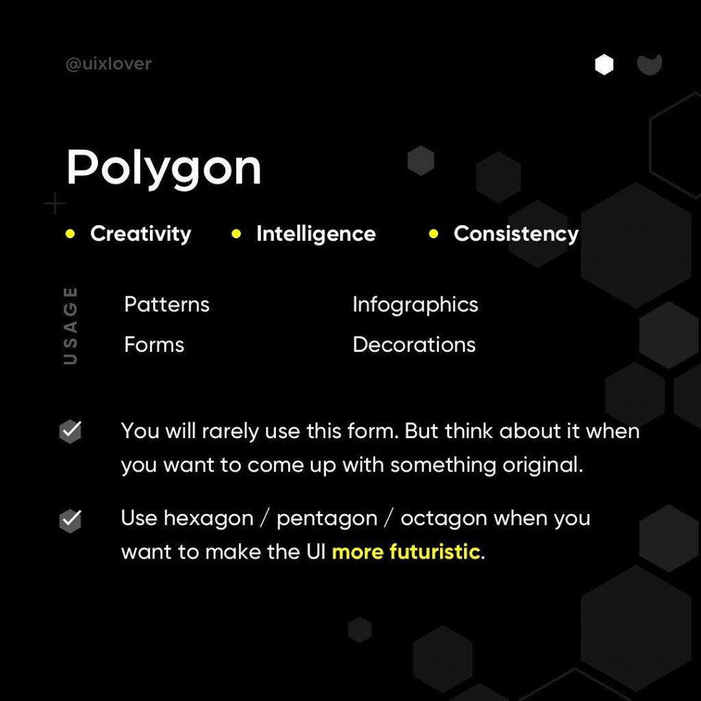 Polygon  - You will rarely use this form. But think about it when you want to come up with something original. - Use hexagon / pentagon/ octagon when you want to make the UI more futuristic.