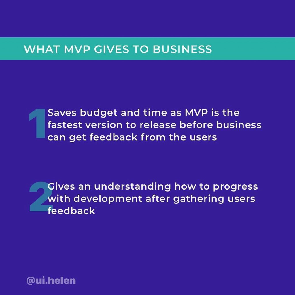 What MVP Gives to Business?  1) Saves budget and time as MVP is the fastest version to release before business can get feedback from the users. 2) Gives an understanding how to progress with development after gathering users feedback.
