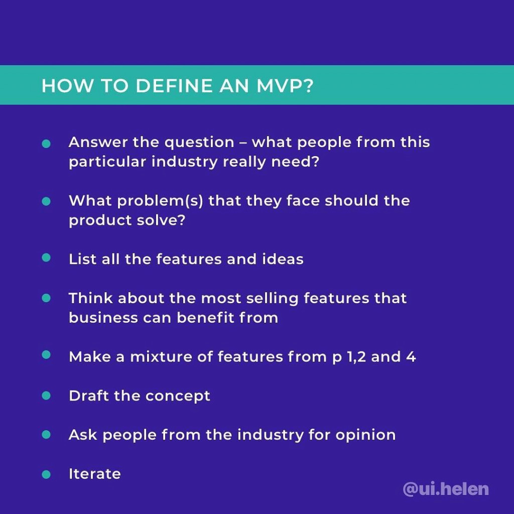 How to Define an MVP?  - Answer the question — what people from this particular industry really need? - What problem (s) that they face should the product solve? - List all the features and ideas; - Think about the most selling features that business can benefit from; - Make a mixture of features from p 1,2 and 4; - Draft the concept; - Ask people from the industry for opinion; - Iterate.