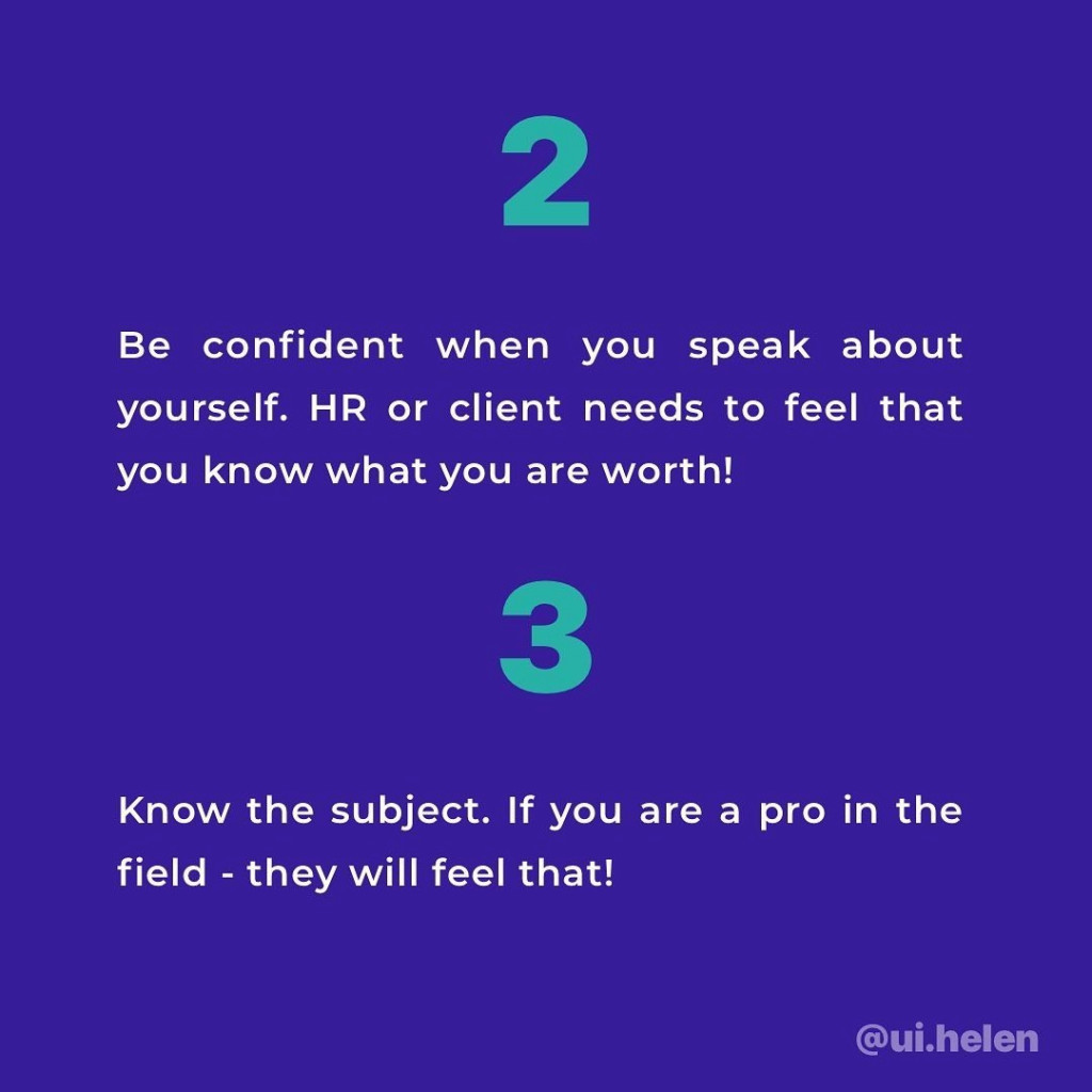 2. Confident when you speak about yourself. HR or client needs to feel that you know what you are worth!  3. Know the subject. If you are a pro in the field - they will feel that!
