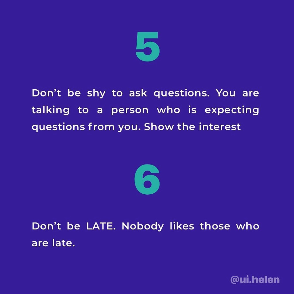 5. Don't be shy to ask questions. You are talking to a person who is expecting questions from you. Show the interest.  6. Don't be LATE. Nobody likes those who are late.